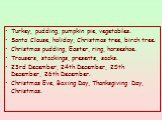 Turkey, pudding, pumpkin pie, vegetables. Santa Clause, holiday, Christmas tree, birch tree. Christmas pudding, Easter, ring, horseshoe. Trousers, stockings, presents, socks. 23rd December, 24th December, 25th December, 26th December. Christmas Eve, Boxing Day, Thanksgiving Day, Christmas.