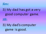 Jim: 3) My dad has got a very good computer game. Jill: 3) My dad's computer game is good.