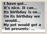 I have got… It's nice. It can… Its birthday is on… On its birthday we would… My pet would get a lot presents: …