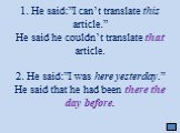 "1. He said:""I can't translate this article."" He said he couldn't translate that article. 2. He said:""I was here yesterday."" He said that he had been there the day before."