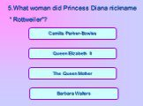 "The Queen Mother Barbara Walters Queen Elizabeth II Camilla Parker-Bowles. 5.What woman did Princess Diana nickname "" Rottweiler""?"