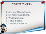 Find the mistakes. Ann and Mike is friends. My hobby has reading. We English are. I have a books. I not am in class six.