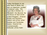 Today the Queen is not only head of State, but also an important symbol of national unity. The royal title in Britain is: 'Elizabeth the Second, by the Grace of God of the United Kingdom of Great Britain and Northern Ireland and of Her other Realms and Territories Queen, Head of the Commonwealth, De