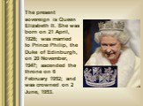 The present sovereign is Queen Elizabeth II. She was born on 21 April, 1926; was married to Prince Philip, the Duke of Edinburgh, on 20 November, 1947; ascended the throne on 6 February 1952; and was crowned on 2 June, 1953.