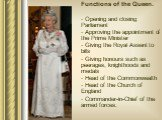Functions of the Queen. Opening and closing Parliament Approving the appointment of the Prime Minister Giving the Royal Assent to bills Giving honours such as peerages, knighthoods and medals Head of the Commonwealth Head of the Church of England Commander-in-Chief of the armed forces.