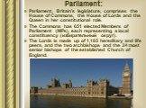 Parliament: Parliament, Britain's legislature, comprises the House of Commons, the House of Lords and the Queen in her constitutional role. The Commons has 651 elected Members of Parliament (MPs), each representing a local constituency (избирательный округ). The Lords is made up of 1,185 hereditary