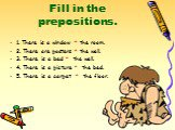 Fill in the prepositions. 1. There is a window * the room. 2. There are posters * the wall. 3. There is a bed * the wall. 4. There is a picture * the bed. 5. There is a carpet * the floor.
