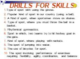 DRILLS FOR SKILLS. 1.Type of sport with using the gloves. 2. Popular kind of sport in our country (using a ball). 3. A Kind of sport, when sportsmen move on skates. 4. Type of sport, where you must throw the ball in a basket. 5. Rhythmical gymnastics. 6. Sport in which, two teams try to hit hockey g