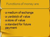 Functions of money are. a medium of exchange a yardstick of value a store of value a standard for future payment