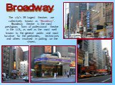 """The city's 39 largest theatres are collectively known as """"Broadway"""". Broadway theatre is the most prestigious form of professional theatre in the U.S., as well as the most well known to the general public and most lucrative for the performers, technicians and others involved in putting on the s"""