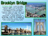 The Brooklyn Bridge is one of the oldest suspension bridges in the United States, stretches 1825m over the East River connecting the Manhattan and Brooklyn. On completion, it was the largest suspension bridge in the world and the first steel-wire suspension bridge. The bridge cost .1 million to