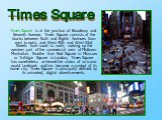 Times Square is at the junction of Broadway and Seventh Avenue. Times Square consists of the blocks between Sixth and Eighth Avenues from east to west, and West 40th and West 53rd Streets from south to north, making up the western part of the commercial area of Midtown Manhattan. Smaller than Red Sq