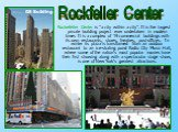"""Rockefeller Center is """"a city within a city"""". It is the largest private building project ever undertaken in modern times It is a complex of 19 commercial buildings with its own restaurants, stores, theatres, post-offices. In winter its plaza is transformed from an outdoor restaurant to an ice-"""