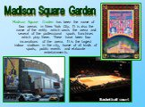 Madison Square Garden has been the name of four arenas in New York City. It is also the name of the entity which owns the arena and several of the professional sports franchises which play there. There have been four incarnations of the arena. It is the largest indoor stadium in the city, home of al