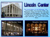 The Lincoln Center for the Performing Arts, which includes Jazz at Lincoln Center, the Metropolitan Opera, the New York City Opera, the New York Philharmonic, the New York City Ballet, the Vivian Beaumont Theatre, The Juilliard School and Alice Tully Hall, is the largest performing arts center in th