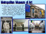 The Metropolitan Museum of Art is one of the world's largest and most important art museums. The main building is located on the eastern edge of Central Park. The Met's permanent collection contains more than two million works of art, divided into nineteen curatorial departments. In addition to its