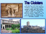 The Cloisters is the branch of the Metropolitan Museum of Art dedicated to the art and architecture of the European middle ages. The Cloisters include the museum building and the adjacent 16,000 m². The Cloisters collection contains approximately five thousand European medieval works of art, with a