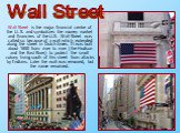 Wall Street is the major financial centre of the U. S. and symbolizes the money market and financiers of the U.S. Wall Street was called so because of a wall which extended along the street in Dutch times. It was built about 1650 from river to river (the Hudson and the East River) to protect the sma