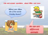 Ask and answer questions about Mike and Jane: What can Max do if he visits Prickly Farm? He can see different animals.