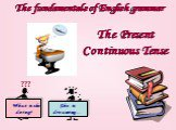 The fundamentals of English grammar. The Present Continuous Tense What is she doing? She is dreaming… ???