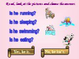 Read, look at the pictures and choose the answer. Is he running? Is he swimming? Is he sleeping? Is he eating?