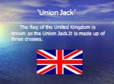 'Union Jack'. The flag of the United Kingdom is known as the Union Jack.It is made up of three crosses.