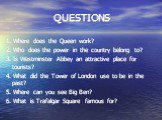 QUESTIONS. 1. Where does the Queen work? 2. Who does the power in the country belong to? 3. Is Westminster Abbey an attractive place for tourists? 4. What did the Tower of London use to be in the past? 5. Where can you see Big Ben? 6. What is Trafalgar Square famous for?
