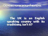 Основополагающий вопрос. The UK is an English speaking country with its traditions, isn't it?