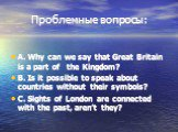 Проблемные вопросы: A. Why can we say that Great Britain is a part of the Kingdom? B. Is it possible to speak about countries without their symbols? C. Sights of London are connected with the past, aren't they?