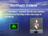 Northern Ireland. Northern Ireland has its own symbol- a shamrock.The flag is the red cross of St.Patrick.