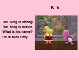 K k. The King is strong. The King is brave. What is his name? He is Nick Grey.