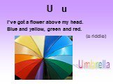 U u. I've got a flower above my head. Blue and yellow, green and red. (a riddle). Umbrella