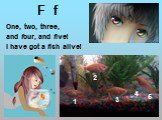 F f. One, two, three, and four, and five! I have got a fish alive! 1 2 3 4 5