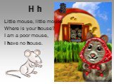 H h. Little mouse, little mouse! Where is your house? I am a poor mouse, I have no house.