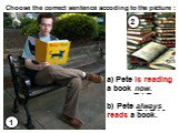 1 2 a) Pete is reading a book now. b) Pete always reads a book. Choose the correct sentence accoding to the picture :