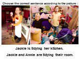 Jackie is tidying her kitchen. Jackie and Annie are tidying their room.