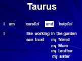 Taurus careful helpful can trust my friend my Mum my brother my sister like working in the garden