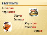 Professions. Librarian Vegetarian Player Inventor Physician Musician Pianist
