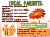 IDEAL PARENTS. Parents must give their children more love. Parents must talk to their children more often. Parents must try to understand their children. Parents must give their children more freedom. Parents must help their children with problems they have at school. DO YOU AGREE? WHAT IS YOUR OPIN