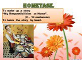 """HOMETASK. To make up a story """"My Responsibilities at Home"""". (8 – 10 sentences) To learn the story by heart."""