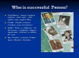 Who is successful Person? Walt Disney-a famous American producer ,made some of the world's most magical films. Charlie Chaplin –a famous American actor and producer. Mother Teresa –a missionary nun She headed a worldwide religious organization dedicated to serving the poor. Irina Rodnina –a famous R
