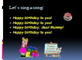 Let's sing a song! Happy birthday to you! Happy birthday to you! Happy birthday, dear Mummy! Happy birthday to you!