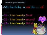 When is your birthday? My birthday is on the … of … . 21 – the twenty first 22 – the twenty second 23 – the twenty third