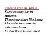 Repeat it after me, please… Every country has its customs. There is no place like home. The wider we roam the welcomer home. East or West, home is best.