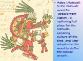 "Aztec (Aztecatl) is the Nahuatl word for ""people from Aztlan"", a mythological place for the Nahuatl-speaking culture of the time, and later adopted as the word to define the Mexica people."
