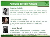 """Famous British Writers Agatha Christie. Agatha Christie is possibly the world's most famous detective story writer. She wrote 79 novels and several plays. Many of her novels and short stories have been filmed. John Ronald Tolkien. The author of the famous book """"The Lord of Rings"""" was born in 1892 in"""