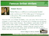 Robert Burns. Robert Burns, a well-known and popular Scottish poet, was born in 1759. At the age of 15 he began to write poems. He wrote about people and about everyday things. Scots the world over celebrate his birthday every year on the 25th of January. The celebration is called Burns' Night. It's