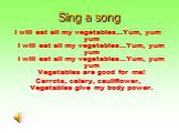 Sing a song. I will eat all my vegetables...Yum, yum yum I will eat all my vegetables...Yum, yum yum I will eat all my vegetables...Yum, yum yum Vegetables are good for me! Carrots, celery, cauliflower, Vegetables give my body power.
