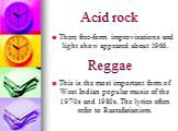 Acid rock. This is the most important form of West Indian popular music of the 1970s and 1980s. The lyrics often refer to Rastafarianism. Reggae. There free-form improvisations and light show appeared about 1966.
