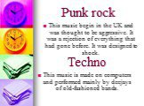 Punk rock. This music begin in the UK and was thought to be aggressive. It was a rejection of everything that had gone before. It was designed to shock. Techno. This music is made on computers and performed mainly by deejays of old-fashioned bands.
